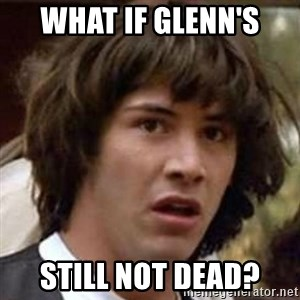 Conspiracy Guy - What if Glenn's Still not dead?