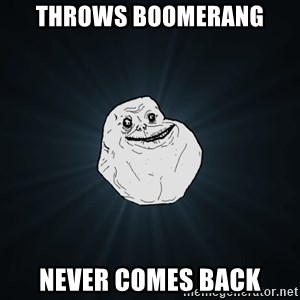 Forever Alone - Throws boomerang Never comes back