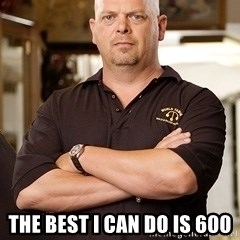 Pawn Stars Rick -  the best i can do is 600