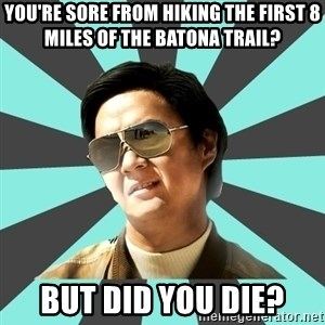 mr chow - You're sore from hiking the first 8 miles of the Batona Trail? But did you die?
