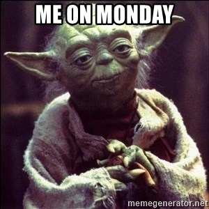 Advice Yoda - me on monday