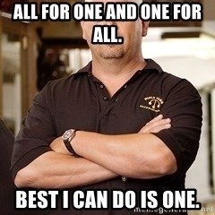 Pawn Stars Rick - All for one and one for all. Best I can do is one.