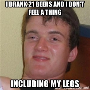 Stoner Stanley - i drank 21 beers and i don't feel a thing including my legs