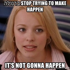 mean girls - stop trying to make ברנולה happen it's not gonna happen