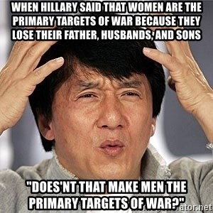 "Jackie Chan - when hillary said that women are the primary targets of war because they lose their father, husbands, and sons ""does'nt that make men the primary targets of war?"""