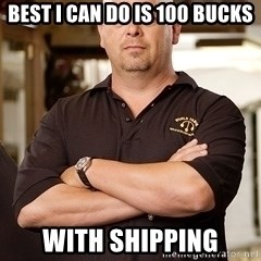 Pawn Stars Rick - Best I can do is 100 bucks with shipping