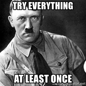 Hitler Advice - Try Everything At least Once