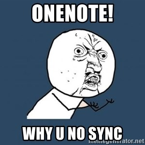 Y U no listen? - Onenote! Why u no Sync