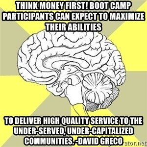 Traitor Brain - Think Money First! boot camp participants can expect to maximize their abilities  to deliver high quality service to the under-served, under-capitalized communities. -David Greco