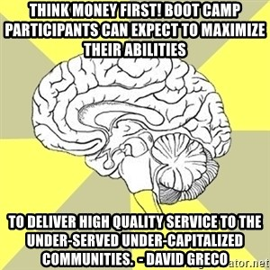 Traitor Brain - Think Money First! boot camp participants can expect to maximize their abilities  TO DELIVER HIGH QUALITY SERVICE TO THE UNDER-SERVED UNDER-CAPITALIZED COMMUNITIES.  - DAVID GRECO