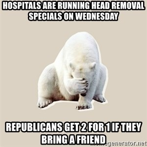 Bad RPer Polar Bear - Hospitals are running head removal specials on Wednesday  Republicans get 2 for 1 if they bring a friend
