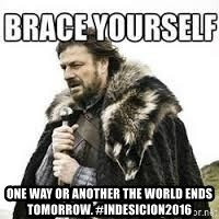 meme Brace yourself -  One way or another the world ends tomorrow. #InDesicion2016