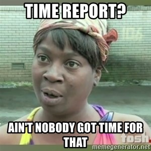 Everybody got time for that - Time report? Ain't nobody got time for that