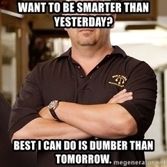 Pawn Stars Rick - Want to be smarter than yesterday? Best I can do is dumber than tomorrow.