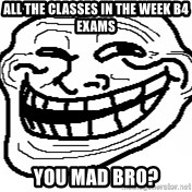 You Mad Bro - All the classes in the week b4 exams You mad bro?