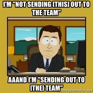 "aaand its gone - I'm ""not sending [this] out to the team"" aaand I'm ""sending out to [the] team"""