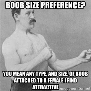 overly manly man - Boob size preference? you mean any type, and size, of boob attached to a female I find attractive