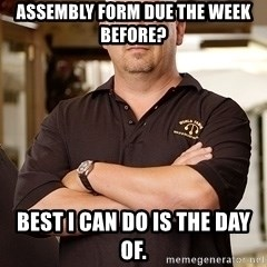 Pawn Stars Rick - assembly form due the week before? best i can do is the day of.