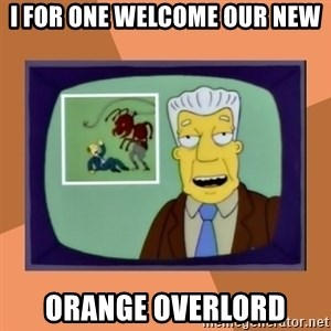 New Overlords - I for one welcome our new Orange overlord