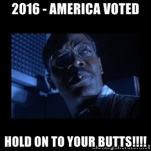 Hold on to your butts - 2016 - America voted Hold on to your butts!!!!
