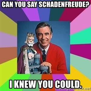 mr rogers  - Can you say schadenfreude? I knew you could.