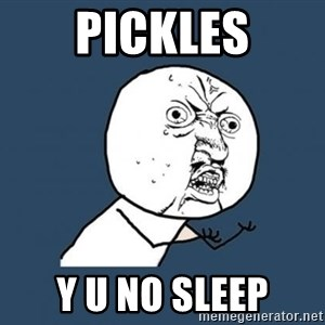 Y U no listen? - PICKLES Y U NO SLEEP