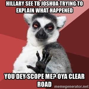 Chill Out Lemur - Hillary see TB Joshua trying to explain what happened You dey scope me? oya clear road