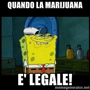 Don't you, Squidward? - Quando la Marijuana E' LEGALE!