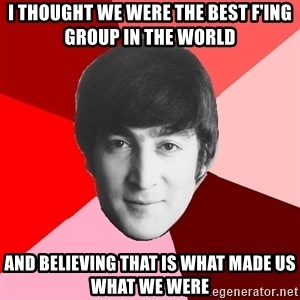 John Lennon Meme - I thought we were the best f'ing group in the world and believing that is what made us what we were