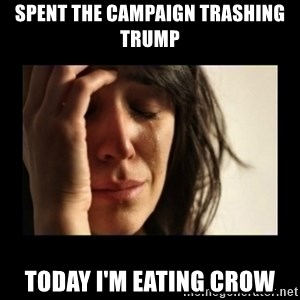 todays problem crying woman - spent the campaign trashing trump today i'm eating crow