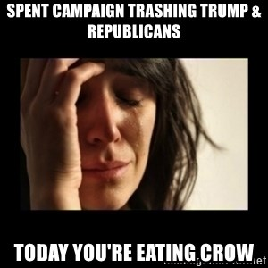 todays problem crying woman - spent campaign trashing trump & republicans today you're eating crow