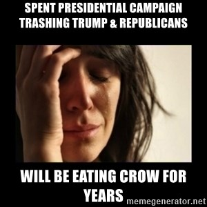 todays problem crying woman - Spent presidential campaign trashing trump & republicans will be eating crow for years