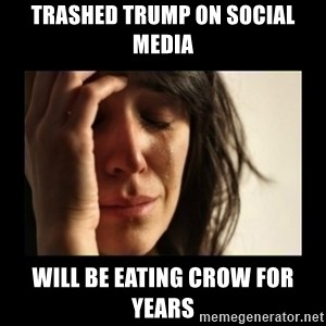 todays problem crying woman - trashed trump on social media will be eating crow for years