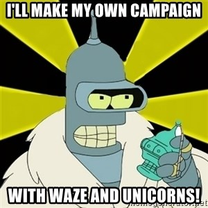 Bender IMHO - I'll make my own campaign with Waze and unicorns!