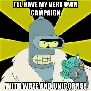 Bender IMHO - I'll have my very own campaign With Waze and unicorns!