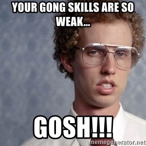 Napoleon Dynamite - your gong skills are so weak... GOSH!!!