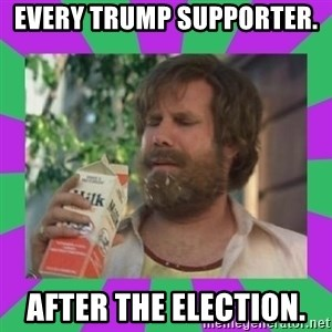 ron burgundy milk  - Every Trump supporter.  After the election.
