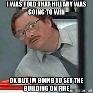 Milton's Red Stapler - I was told that hillary was going to win ok but im going to set the building on fire