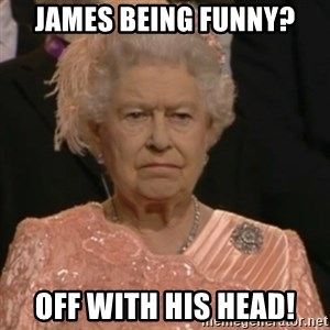 Queen Elizabeth Is Not Impressed  - james being funny? off with his head!