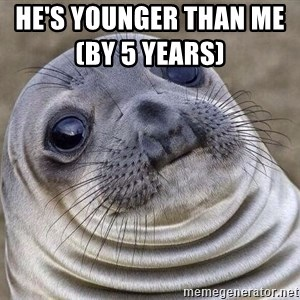 Awkward Seal - He's younger than me(by 5 years)