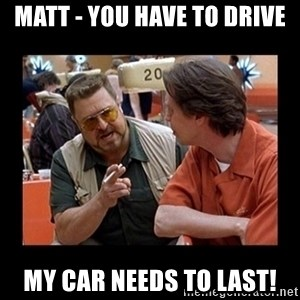 walter sobchak - Matt - you HAVE to drive my car needs to last!