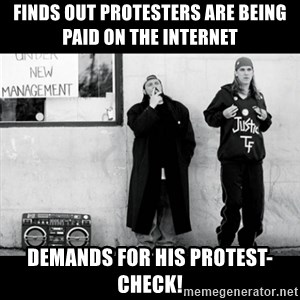 Jay and Silent Bob - finds out protesters are being paid on the internet demands for his protest-check!