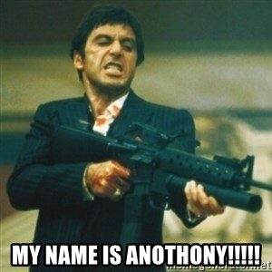 Tony Montana -  My name is Anothony!!!!!