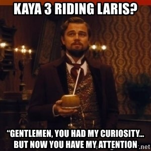 """you had my curiosity dicaprio - Kaya 3 riding Laris? """"Gentlemen, you had my curiosity… but now you have my attention"""