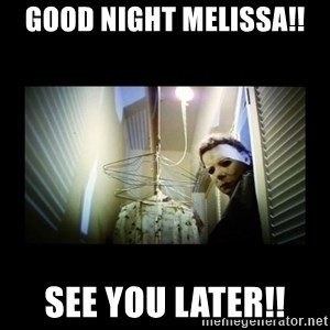 Michael Myers - Good Night Melissa!!  See you later!!