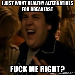 Jonah Hill - I just want healthy alternatives for breakfast Fuck me right?