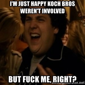 Jonah Hill - I'm just happy Koch Bros weren't involved But fuck me, right?