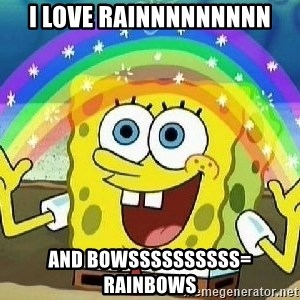 Imagination - I love rainnnnnnnnn and bowssssssssss= rainbows