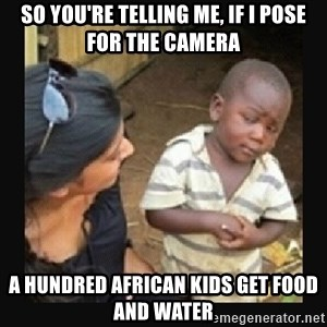 African little boy - So you're telling me, if I pose for the camera a hundred african kids get food and water