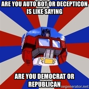 Optimus Prime - are you auto bot or decepticon is like saying are you democrat or republican